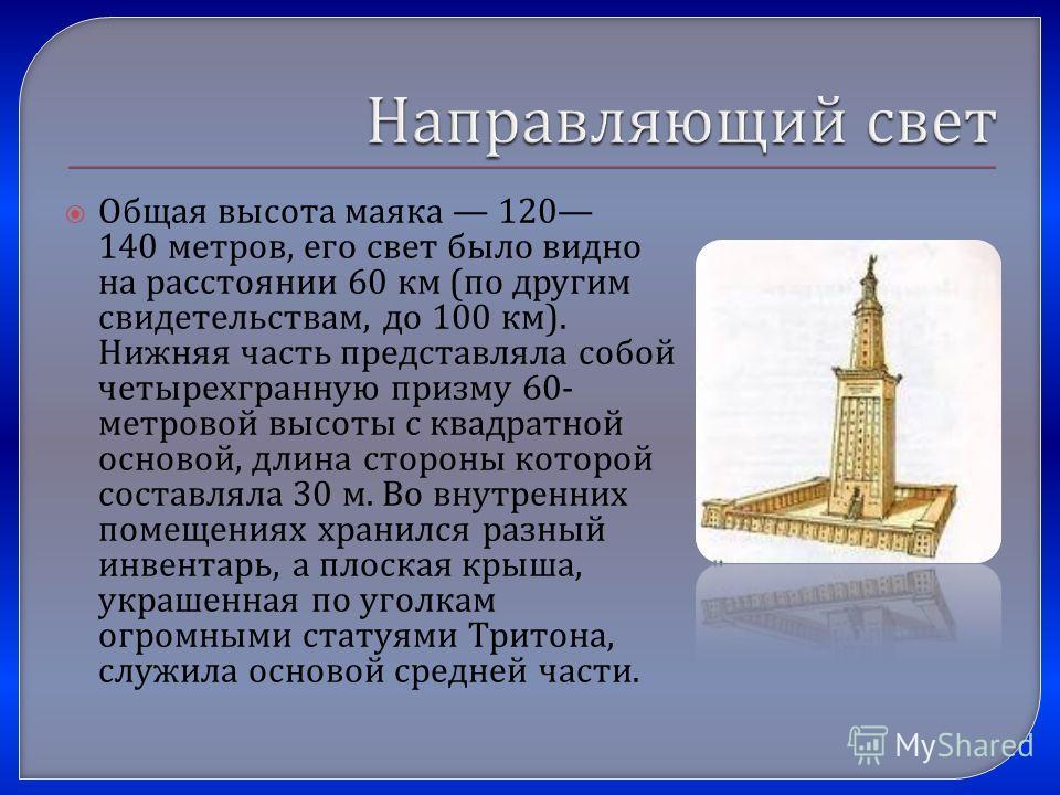 Общая высота маяка 120 140 метров, его свет было видно на расстоянии 60 км ( по другим свидетельствам, до 100 км ). Нижняя часть представляла собой четырехгранную призму 60- метровой высоты с квадратной основой, длина стороны которой составляла 30 м.