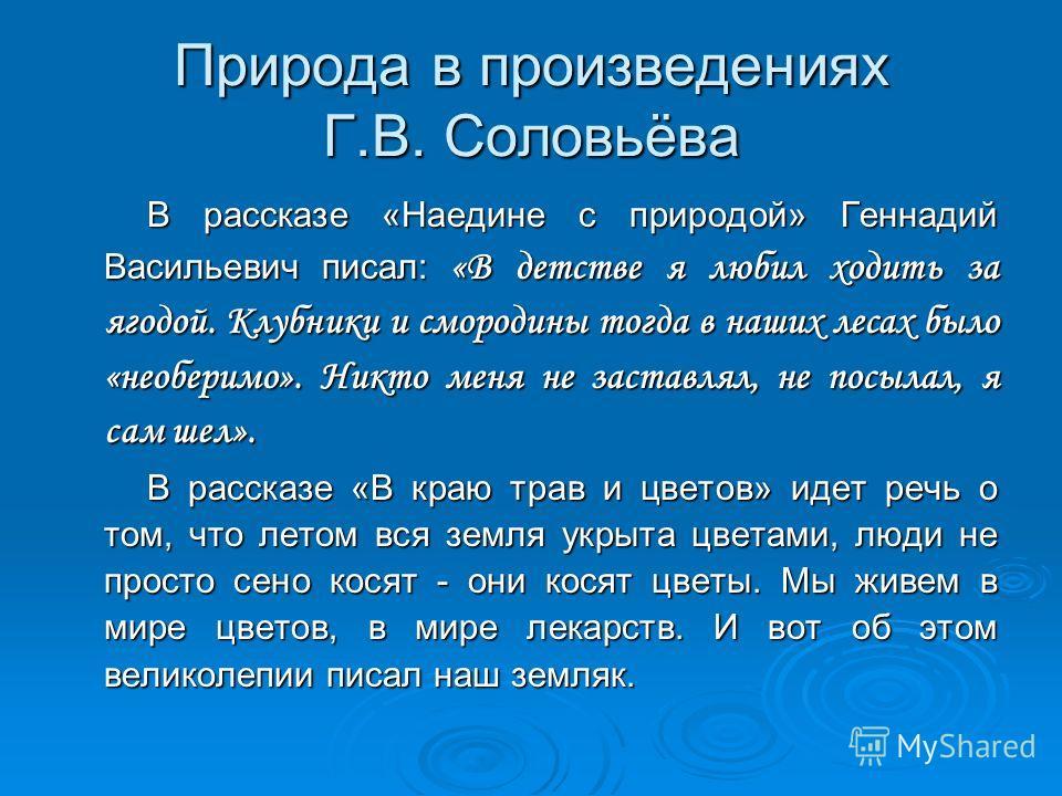 Природа в произведениях Г.В. Соловьёва В рассказе «Наедине с природой» Геннадий Васильевич писал: «В детстве я любил ходить за ягодой. Клубники и смородины тогда в наших лесах было «необеримо». Никто меня не заставлял, не посылал, я сам шел». В расск
