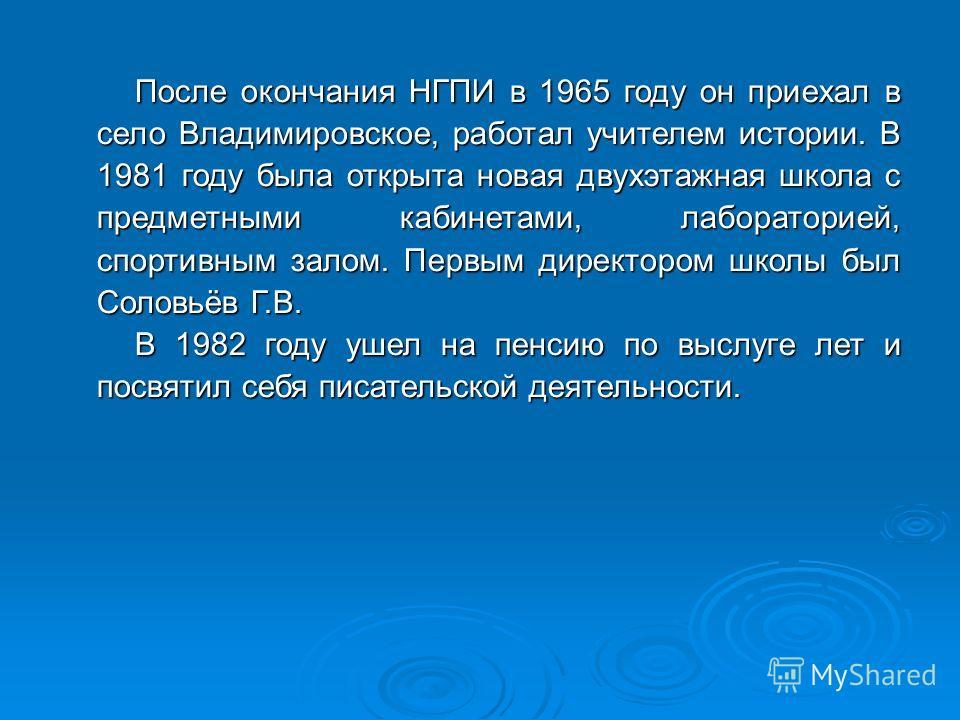 После окончания НГПИ в 1965 году он приехал в село Владимировское, работал учителем истории. В 1981 году была открыта новая двухэтажная школа с предметными кабинетами, лабораторией, спортивным залом. Первым директором школы был Соловьёв Г.В. В 1982 г