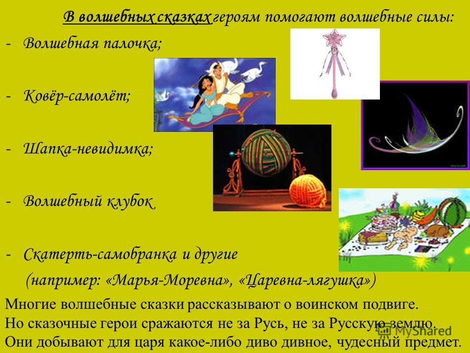В волшебных сказках героям помогают волшебные силы: -Волшебная палочка; -Ковёр-самолёт; - Шапка-невидимка; -Волшебный клубок -Скатерть-самобранка и другие (например: «Марья-Моревна», «Царевна-лягушка») Многие волшебные сказки рассказывают о воинском