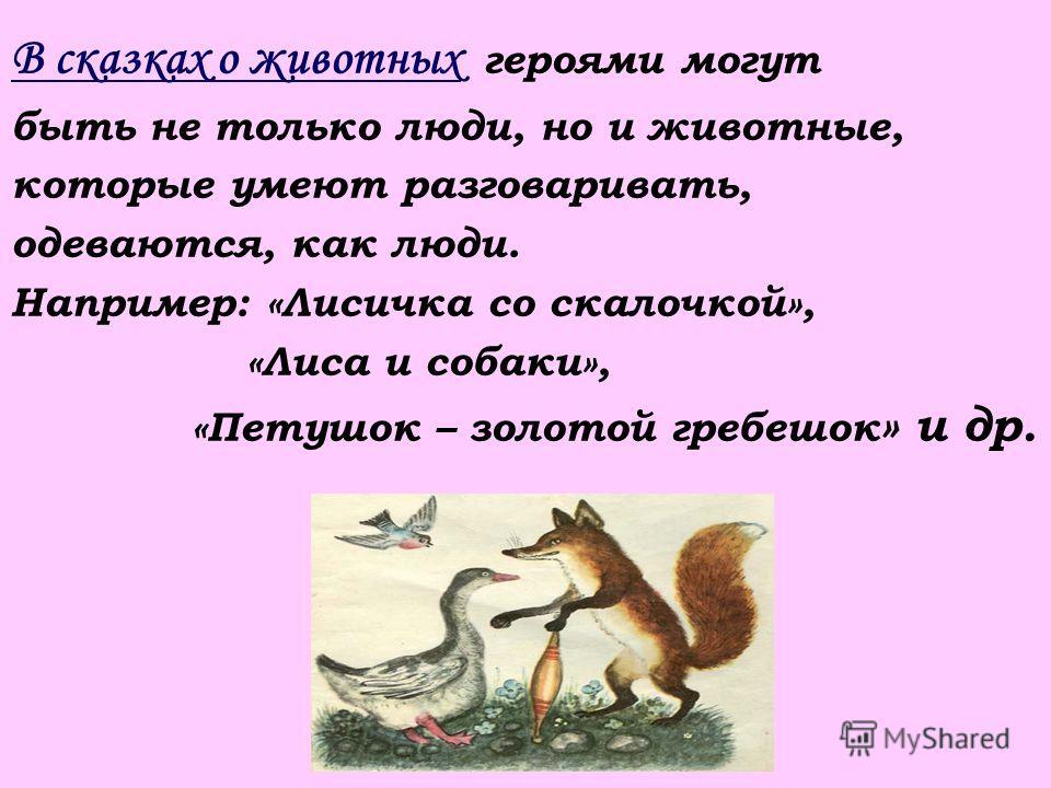 В сказках о животных героями могут быть не только люди, но и животные, которые умеют разговаривать, одеваются, как люди. Например: «Лисичка со скалочкой», «Лиса и собаки», «Петушок – золотой гребешок » и др.