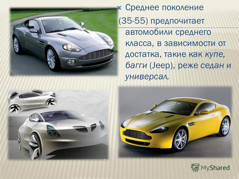 Среднее поколение (35-55) предпочитает автомобили среднего класса, в зависимости от достатка, такие как купе, багги (Jeep), реже седан и универсал.