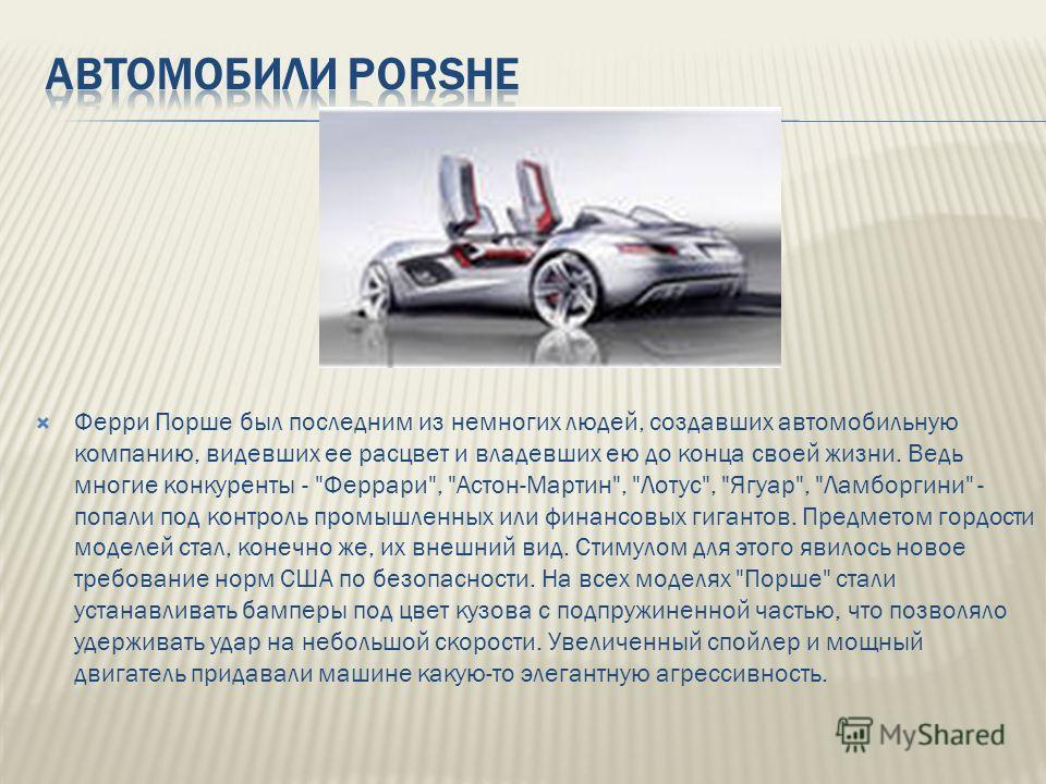Ферри Порше был последним из немногих людей, создавших автомобильную компанию, видевших ее расцвет и владевших ею до конца своей жизни. Ведь многие конкуренты -