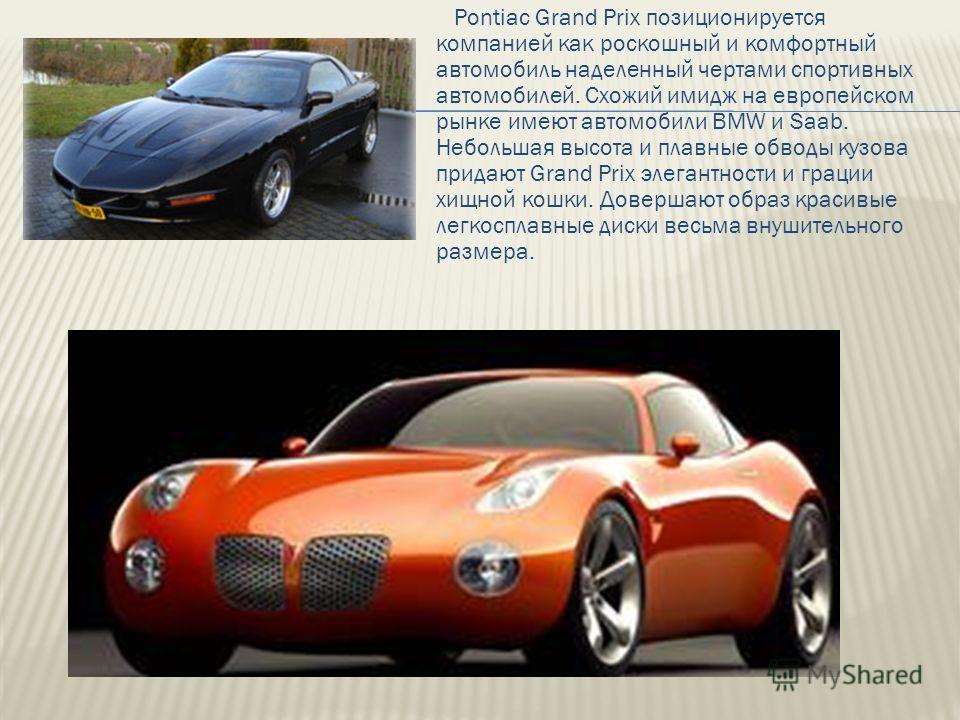 Pontiac Grand Prix позиционируется компанией как роскошный и комфортный автомобиль наделенный чертами спортивных автомобилей. Схожий имидж на европейском рынке имеют автомобили BMW и Saab. Небольшая высота и плавные обводы кузова придают Grand Prix э
