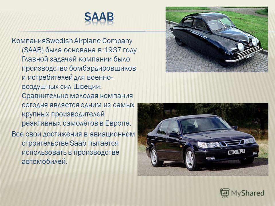 КомпанияSwedish Airplane Company (SAAB) была основана в 1937 году. Главной задачей компании было производство бомбардировщиков и истребителей для военно- воздушных сил Швеции. Сравнительно молодая компания сегодня является одним из самых крупных прои