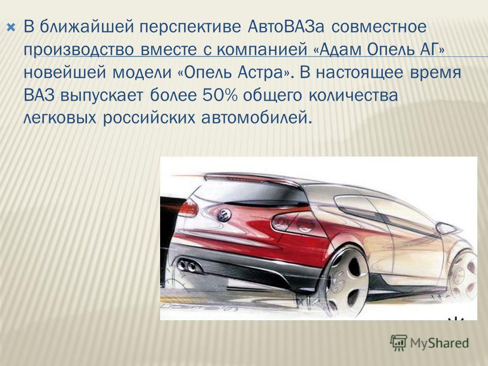 В ближайшей перспективе АвтоВАЗа совместное производство вместе с компанией «Адам Опель АГ» новейшей модели «Опель Астра». В настоящее время ВАЗ выпускает более 50% общего количества легковых российских автомобилей.