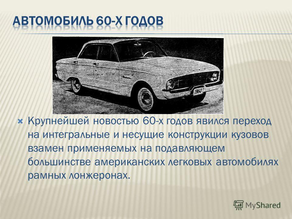 Крупнейшей новостью 60-х годов явился переход на интегральные и несущие конструкции кузовов взамен применяемых на подавляющем большинстве американских легковых автомобилях рамных лонжеронах.