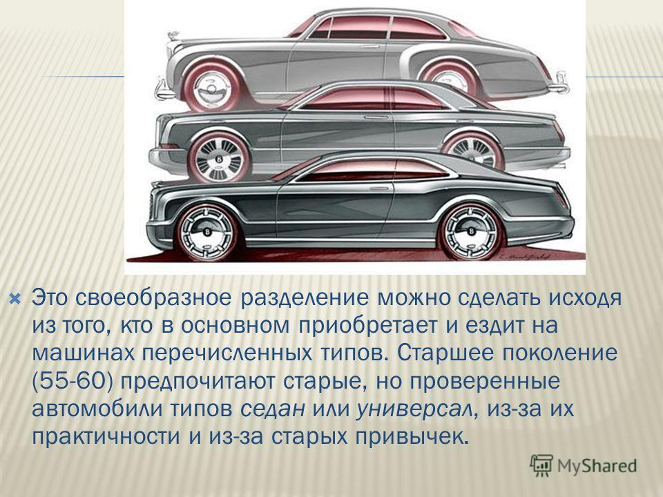 Это своеобразное разделение можно сделать исходя из того, кто в основном приобретает и ездит на машинах перечисленных типов. Старшее поколение (55-60) предпочитают старые, но проверенные автомобили типов седан или универсал, из-за их практичности и и