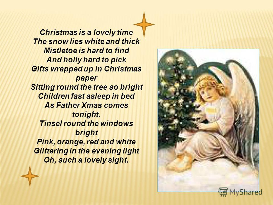 Christmas is a lovely time The snow lies white and thick Mistletoe is hard to find And holly hard to pick Gifts wrapped up in Christmas paper Sitting round the tree so bright Children fast asleep in bed As Father Xmas comes tonight. Tinsel round the