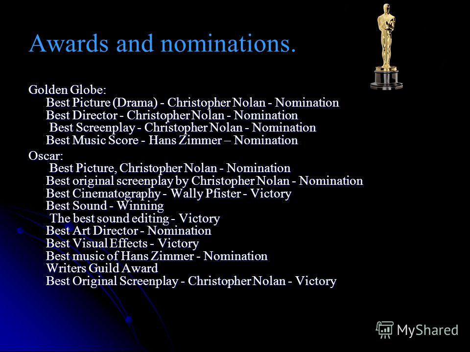 Awards and nominations. Golden Globe: Best Picture (Drama) - Christopher Nolan - Nomination Best Director - Christopher Nolan - Nomination Best Screenplay - Christopher Nolan - Nomination Best Music Score - Hans Zimmer – Nomination Oscar: Best Pictur