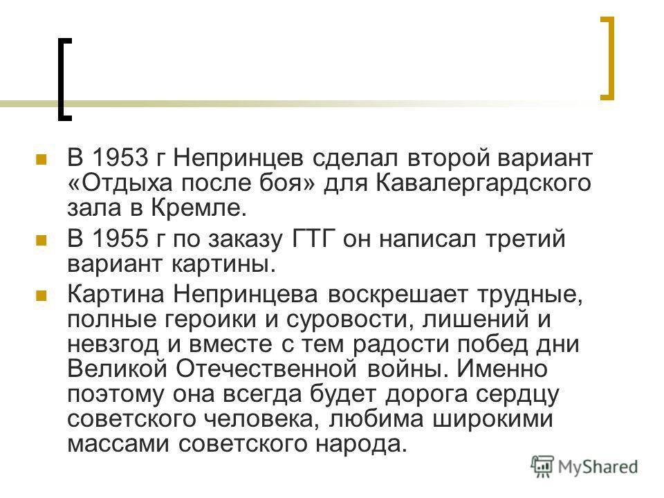В 1953 г Непринцев сделал второй вариант «Отдыха после боя» для Кавалергардского зала в Кремле. В 1955 г по заказу ГТГ он написал третий вариант картины. Картина Непринцева воскрешает трудные, полные героики и суровости, лишений и невзгод и вместе с