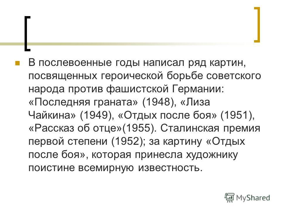 В послевоенные годы написал ряд картин, посвященных героической борьбе советского народа против фашистской Германии: «Последняя граната» (1948), «Лиза Чайкина» (1949), «Отдых после боя» (1951), «Рассказ об отце»(1955). Сталинская премия первой степен