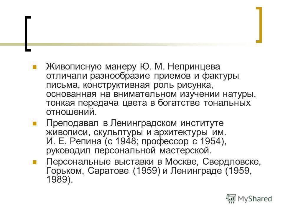 Живописную манеру Ю. М. Непринцева отличали разнообразие приемов и фактуры письма, конструктивная роль рисунка, основанная на внимательном изучении натуры, тонкая передача цвета в богатстве тональных отношений. Преподавал в Ленинградском институте жи