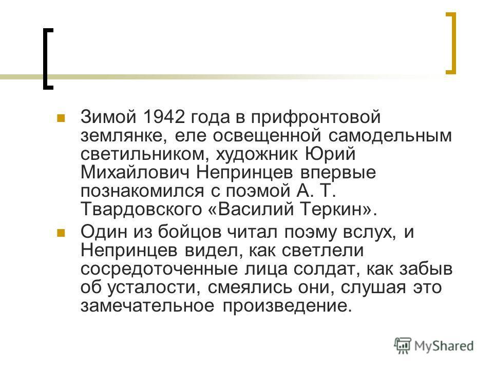 Зимой 1942 года в прифронтовой землянке, еле освещенной самодельным светильником, художник Юрий Михайлович Непринцев впервые познакомился с поэмой А. Т. Твардовского «Василий Теркин». Один из бойцов читал поэму вслух, и Непринцев видел, как светлели