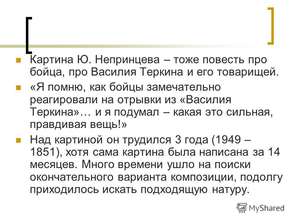 Картина Ю. Непринцева – тоже повесть про бойца, про Василия Теркина и его товарищей. «Я помню, как бойцы замечательно реагировали на отрывки из «Василия Теркина»… и я подумал – какая это сильная, правдивая вещь!» Над картиной он трудился 3 года (1949