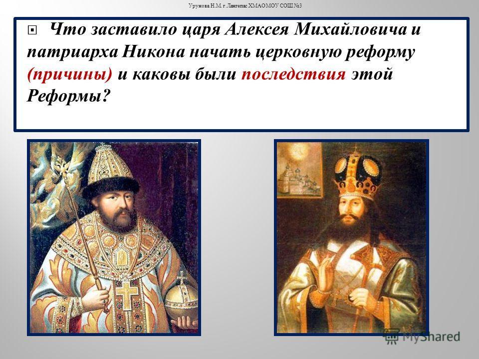 Что заставило царя Алексея Михайловича и патриарха Никона начать церковную реформу ( причины ) и каковы были последствия этой Реформы ? Урунова Н. М. г. Лангепас ХМАО МОУ СОШ 3