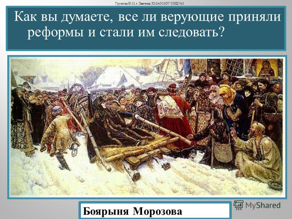 Как вы думаете, все ли верующие приняли реформы и стали им следовать ? Боярыня Морозова Урунова Н. М. г. Лангепас ХМАО МОУ СОШ 3