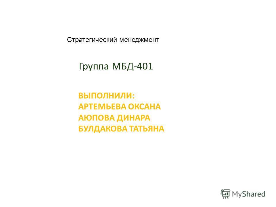 ВЫПОЛНИЛИ: АРТЕМЬЕВА ОКСАНА АЮПОВА ДИНАРА БУЛДАКОВА ТАТЬЯНА Группа МБД-401 Стратегический менеджмент