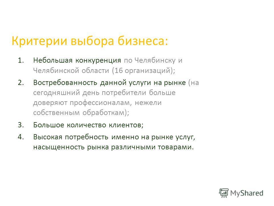 Критерии выбора бизнеса: 1.Небольшая конкуренция по Челябинску и Челябинской области (16 организаций); 2.Востребованность данной услуги на рынке (на сегодняшний день потребители больше доверяют профессионалам, нежели собственным обработкам); 3.Большо