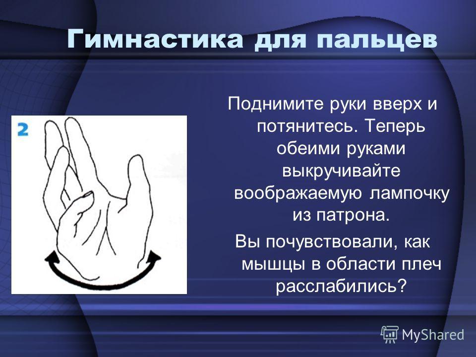 Гимнастика для пальцев Поднимите руки вверх и потянитесь. Теперь обеими руками выкручивайте воображаемую лампочку из патрона. Вы почувствовали, как мышцы в области плеч расслабились?