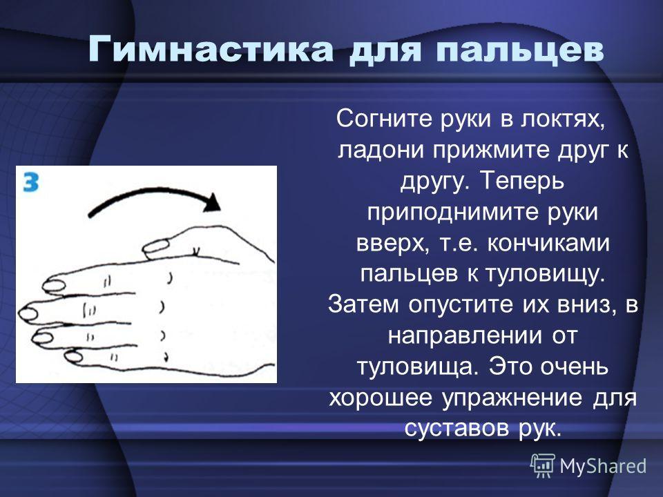 Гимнастика для пальцев Согните руки в локтях, ладони прижмите друг к другу. Теперь приподнимите руки вверх, т.е. кончиками пальцев к туловищу. Затем опустите их вниз, в направлении от туловища. Это очень хорошее упражнение для суставов рук.