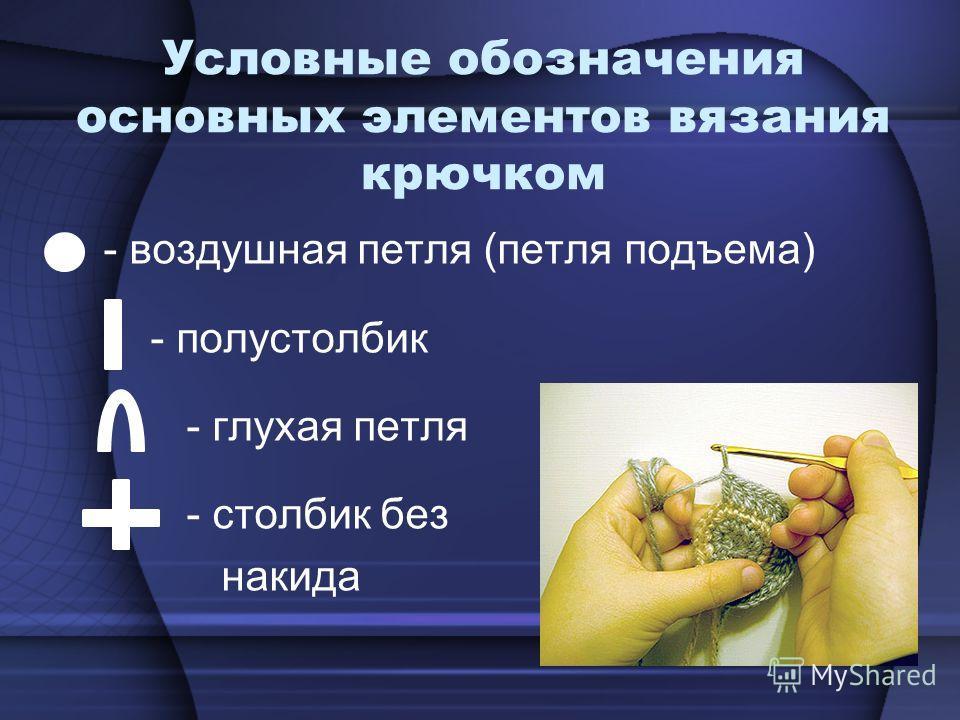 Условные обозначения основных элементов вязания крючком - воздушная петля (петля подъема) - полустолбик - глухая петля - столбик без накида