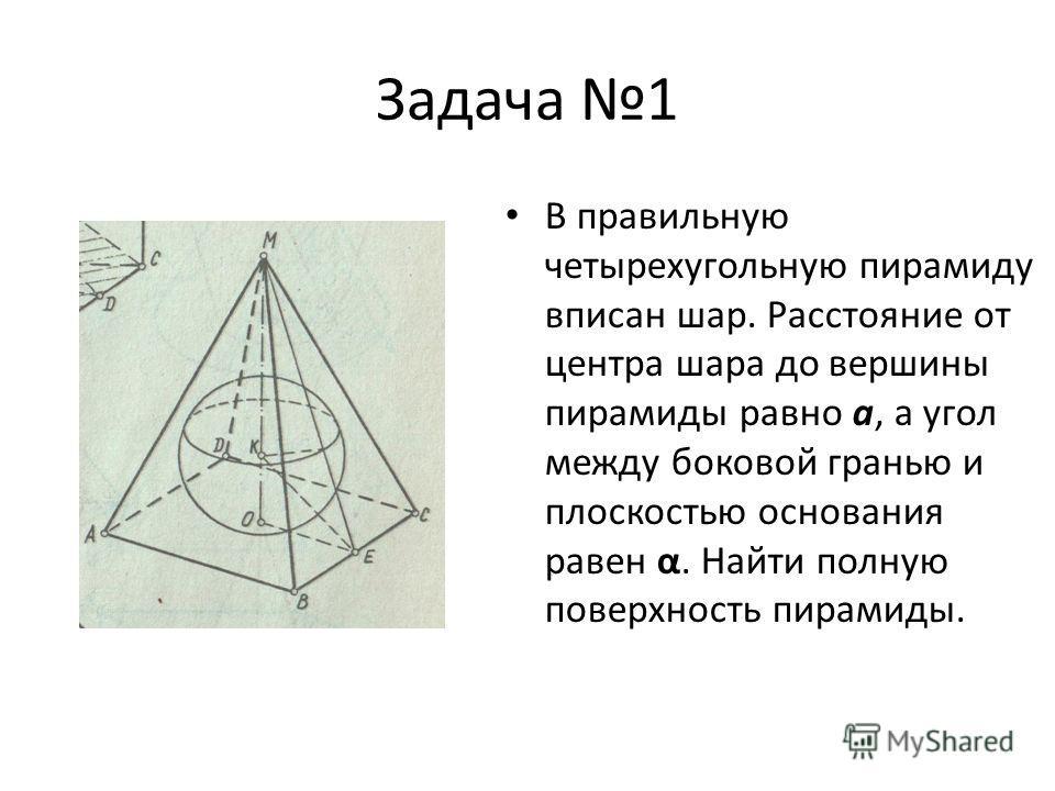 Задача 1 В правильную четырехугольную пирамиду вписан шар. Расстояние от центра шара до вершины пирамиды равно a, а угол между боковой гранью и плоскостью основания равен α. Найти полную поверхность пирамиды.