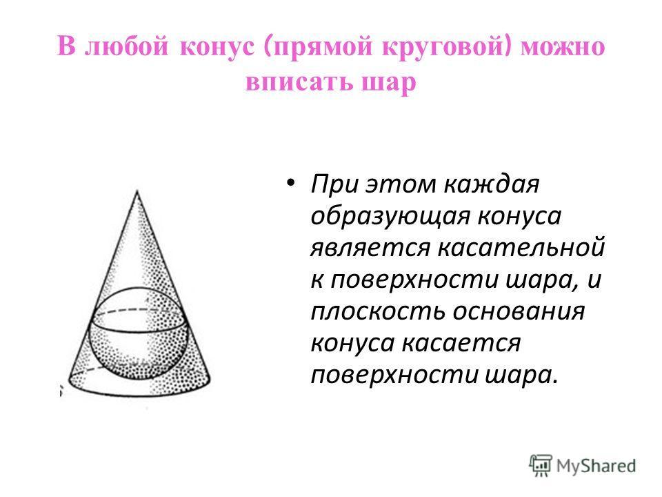 В любой конус ( прямой круговой ) можно вписать шар При этом каждая образующая конуса является касательной к поверхности шара, и плоскость основания конуса касается поверхности шара.