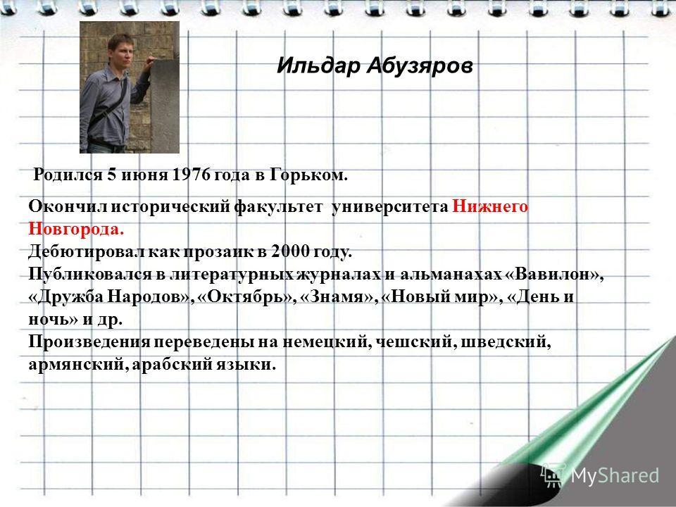 Ильдар Абузяров Родился 5 июня 1976 года в Горьком. Окончил исторический факультет университета Нижнего Новгорода. Дебютировал как прозаик в 2000 году. Публиковался в литературных журналах и альманахах «Вавилон», «Дружба Народов», «Октябрь», «Знамя»,