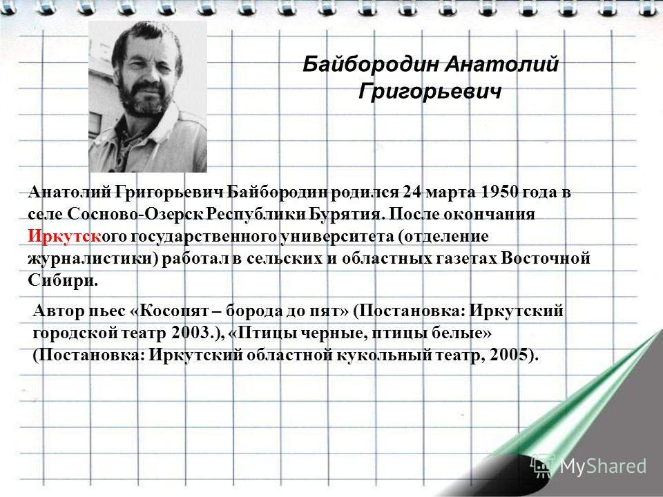 Байбородин Анатолий Григорьевич Анатолий Григорьевич Байбородин родился 24 марта 1950 года в селе Сосново-Озерск Республики Бурятия. После окончания Иркутского государственного университета (отделение журналистики) работал в сельских и областных газе