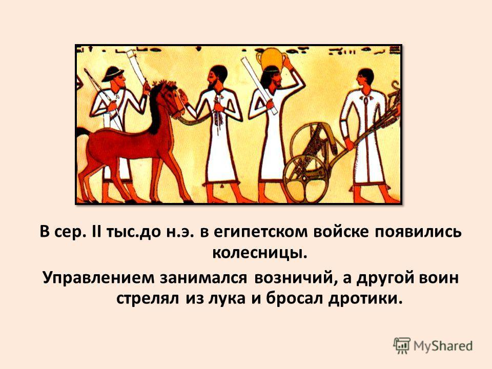 В сер. II тыс.до н.э. в египетском войске появились колесницы. Управлением занимался возничий, а другой воин стрелял из лука и бросал дротики.