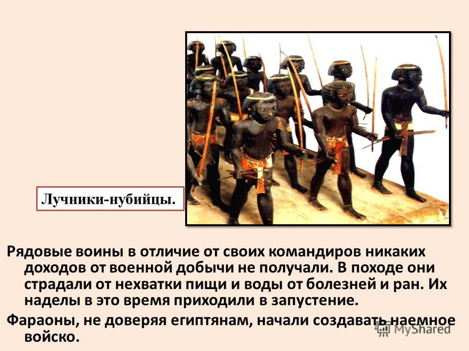 Рядовые воины в отличие от своих командиров никаких доходов от военной добычи не получали. В походе они страдали от нехватки пищи и воды от болезней и ран. Их наделы в это время приходили в запустение. Фараоны, не доверяя египтянам, начали создавать