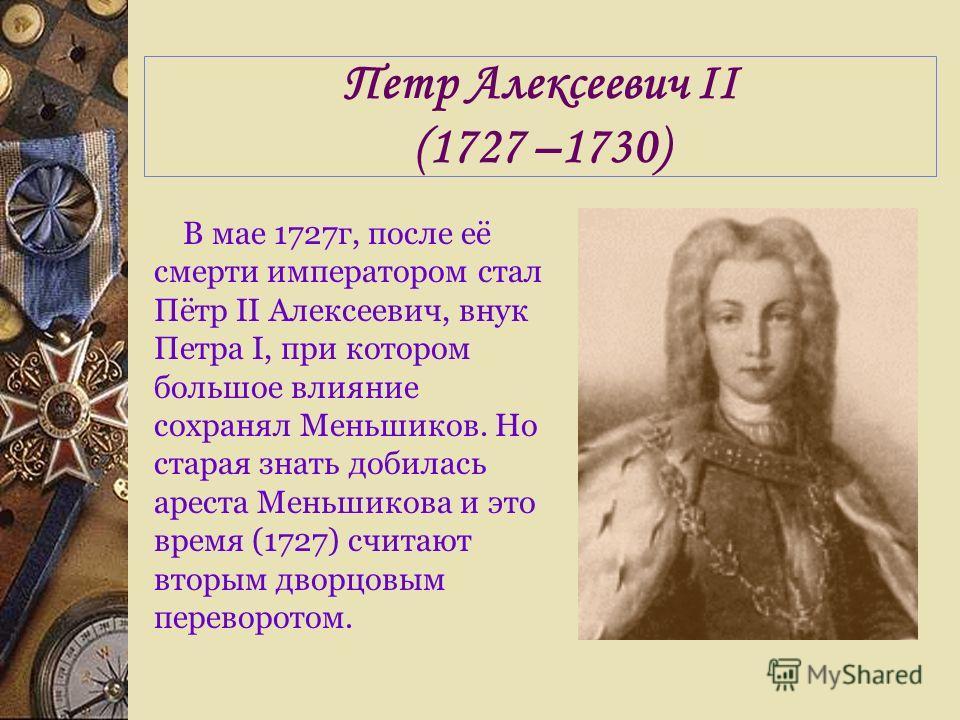Петр Алексеевич II (1727 –1730) В мае 1727г, после её смерти императором стал Пётр II Алексеевич, внук Петра I, при котором большое влияние сохранял Меньшиков. Но старая знать добилась ареста Меньшикова и это время (1727) считают вторым дворцовым пер