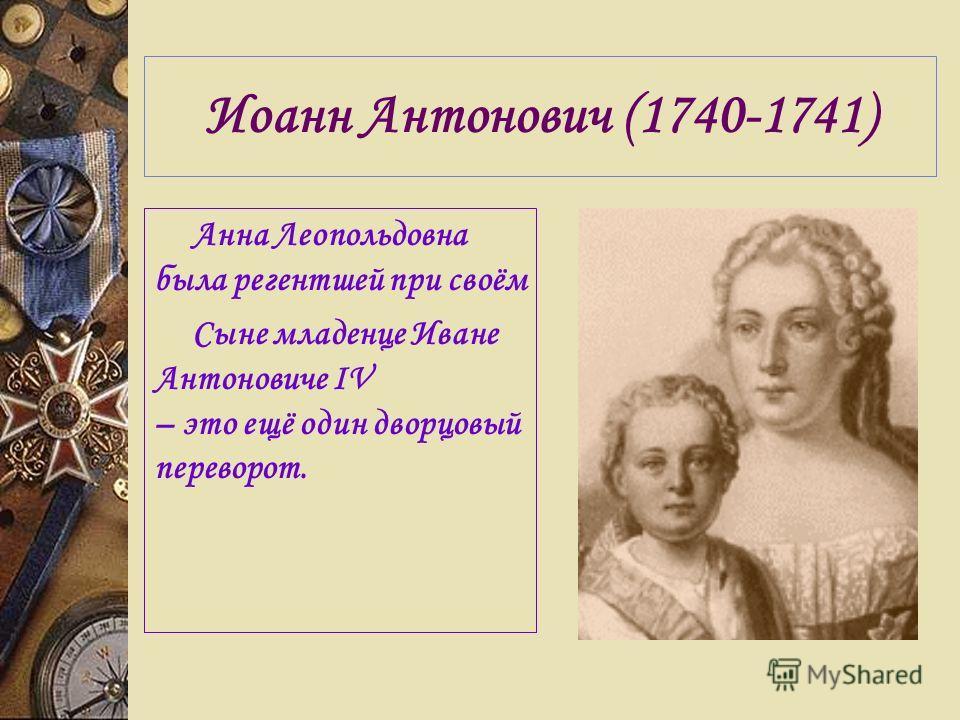 Иоанн Антонович (1740-1741) Анна Леопольдовна была регентшей при своём Сыне младенце Иване Антоновиче IV – это ещё один дворцовый переворот.