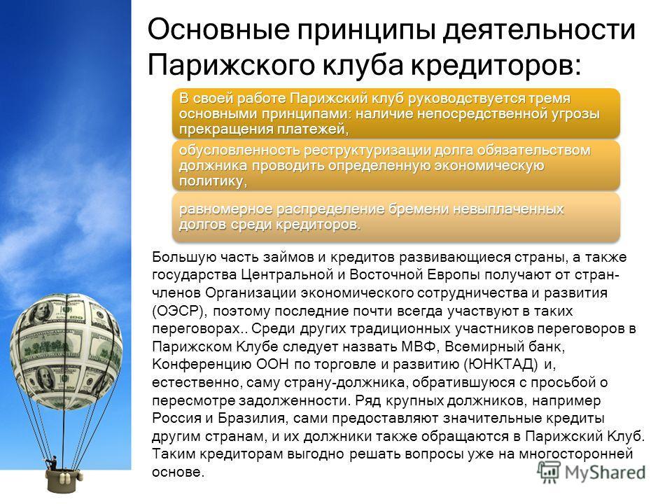 Основные принципы деятельности Парижского клуба кредиторов: Большую часть займов и кредитов развивающиеся страны, а также государства Центральной и Восточной Европы получают от стран- членов Организации экономического сотрудничества и развития (ОЭСР)
