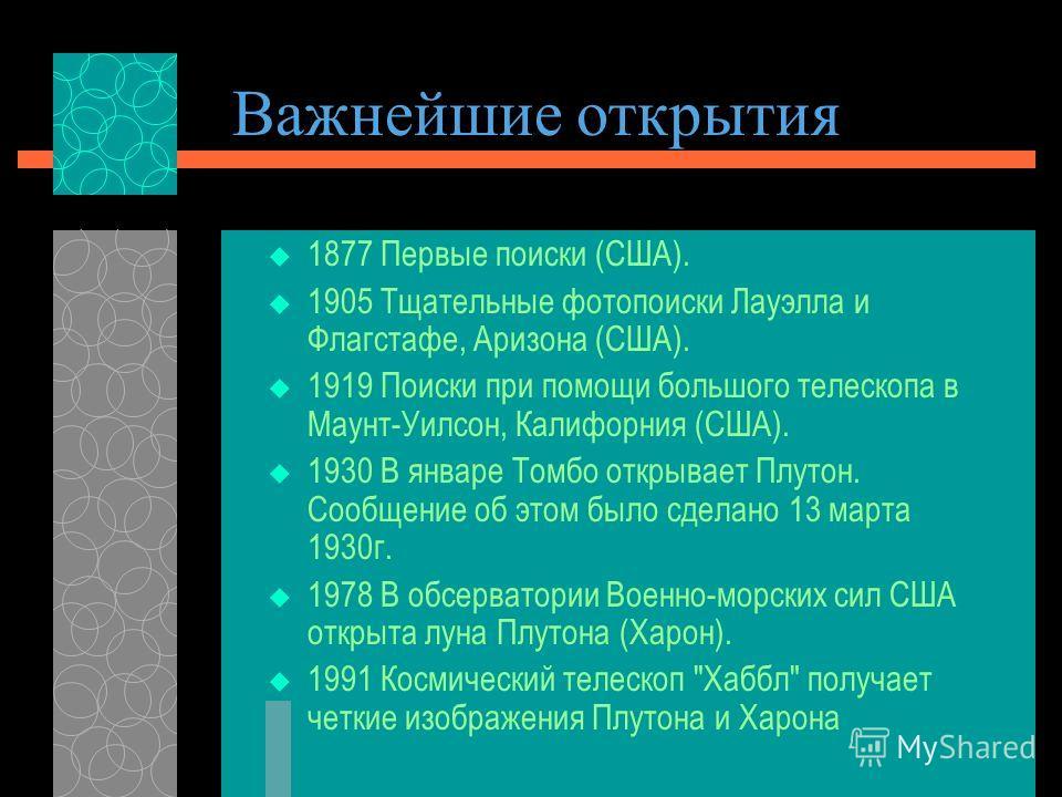 Важнейшие открытия 1877 Первые поиски (США). 1905 Тщательные фотопоиски Лауэлла и Флагстафе, Аризона (США). 1919 Поиски при помощи большого телескопа в Маунт-Уилсон, Калифорния (США). 1930 В январе Томбо открывает Плутон. Сообщение об этом было сдела
