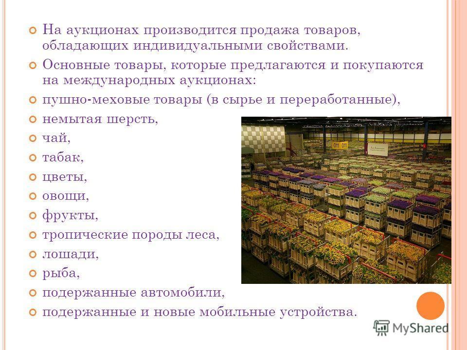 На аукционах производится продажа товаров, обладающих индивидуальными свойствами. Основные товары, которые предлагаются и покупаются на международных аукционах: пушно-меховые товары (в сырье и переработанные), немытая шерсть, чай, табак, цветы, овощи