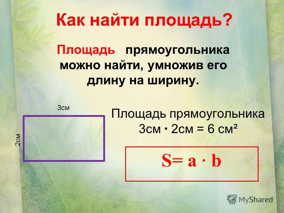 Как найти площадь? Площадь прямоугольника можно найти, умножив его длину на ширину. Площадь прямоугольника 3см 2см = 6 см² S= a b 3см 2см..
