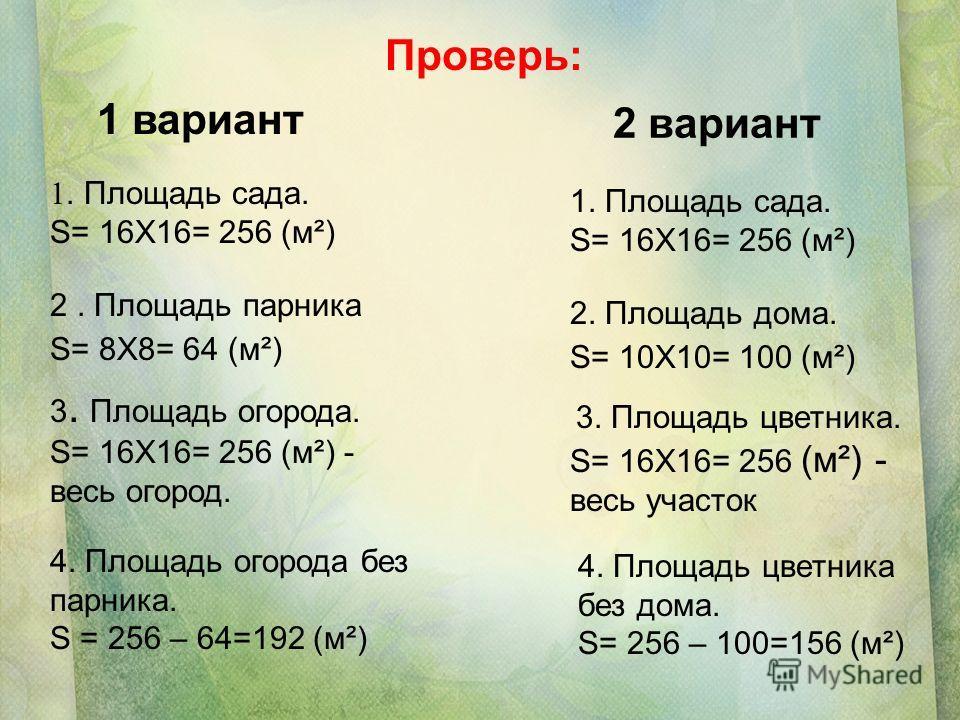 2 вариант 1 вариант 1. Площадь сада. S= 16Х16= 256 (м²) 1. Площадь сада. S= 16Х16= 256 (м²) 2. Площадь парника S= 8Х8= 64 (м²) 2. Площадь дома. S= 10Х10= 100 (м²) 3. Площадь огорода. S= 16Х16= 256 (м²) - весь огород. 4. Площадь огорода без парника. S