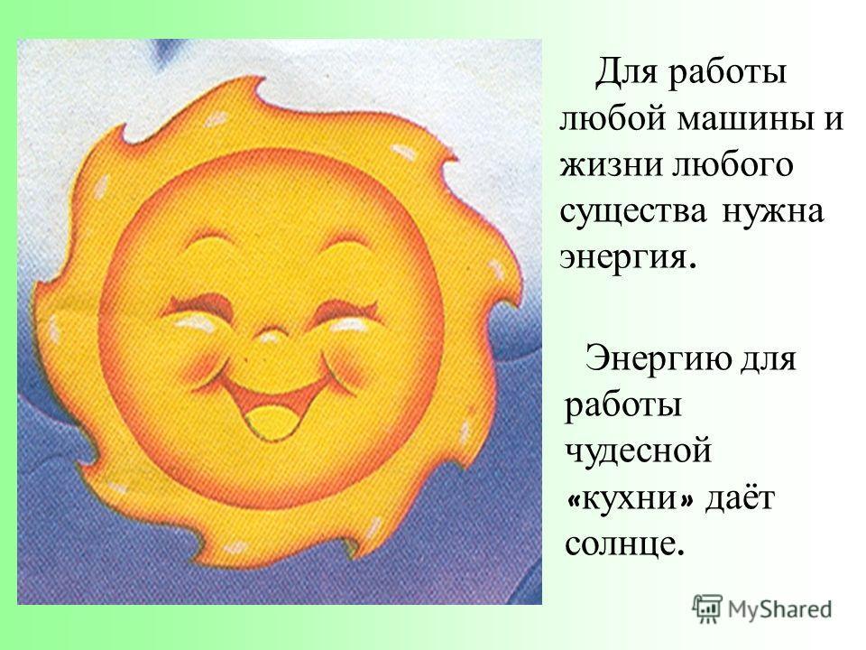Для работы любой машины и жизни любого существа нужна энергия. Энергию для работы чудесной « кухни » даёт солнце.