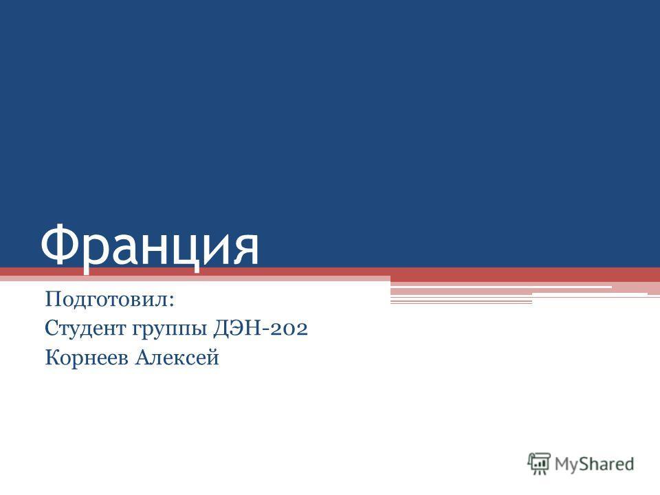 Франция Подготовил: Студент группы ДЭН-202 Корнеев Алексей