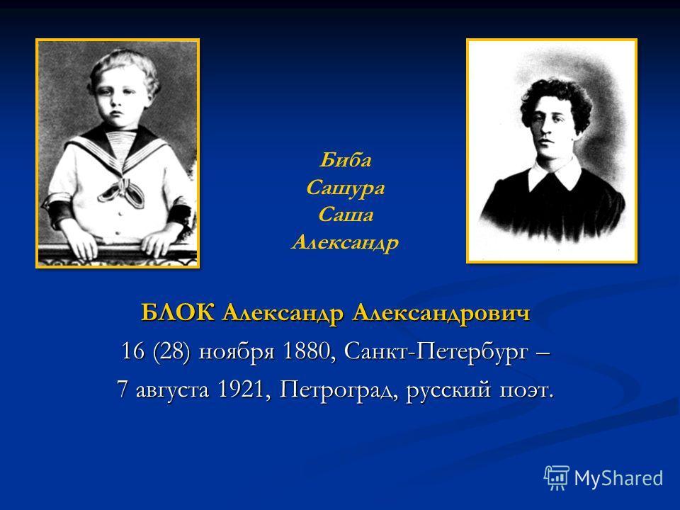 БЛОК Александр Александрович 16 (28) ноября 1880, Санкт-Петербург – 7 августа 1921, Петроград, русский поэт. Биба Сашура Саша Александр