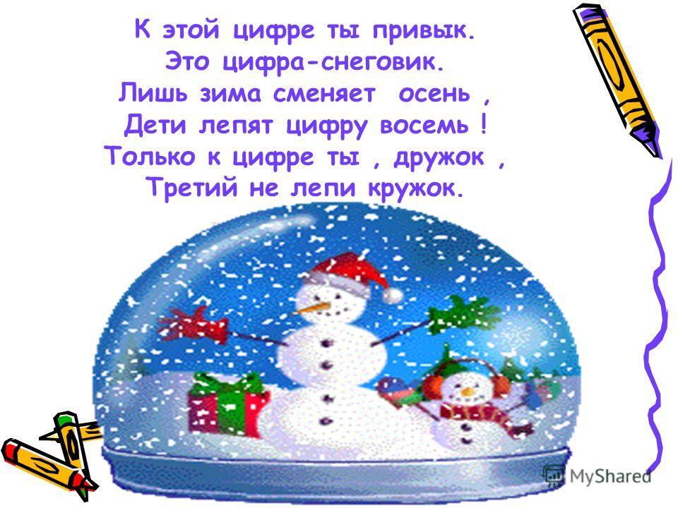 К этой цифре ты привык. Это цифра-снеговик. Лишь зима сменяет осень, Дети лепят цифру восемь ! Только к цифре ты, дружок, Третий не лепи кружок.