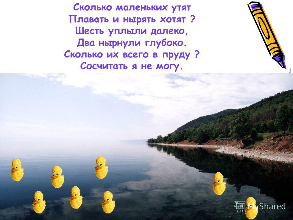 Сколько маленьких утят Плавать и нырять хотят ? Шесть уплыли далеко, Два нырнули глубоко. Сколько их всего в пруду ? Сосчитать я не могу.