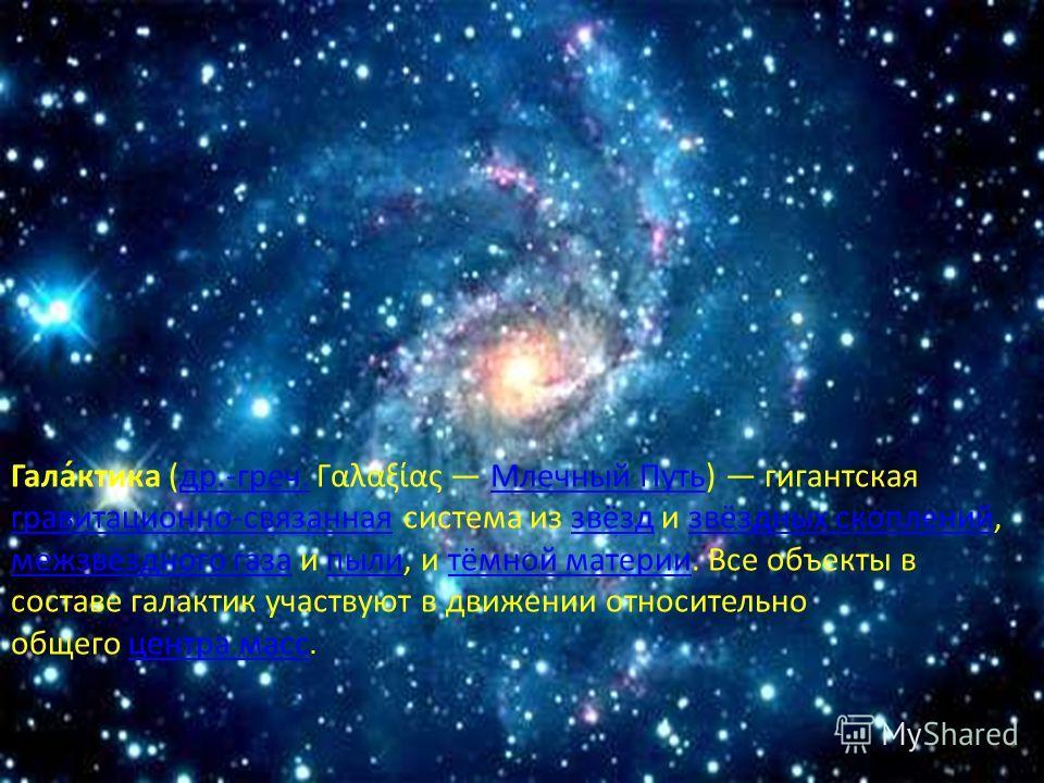 Гала́ктика (др.-греч. Γαλαξίας Млечный Путь) гигантская гравитационно-связанная система из звёзд и звёздных скоплений, межзвёздного газа и пыли, и тёмной материи. Все объекты в составе галактик участвуют в движении относительно общего центра масс.др.