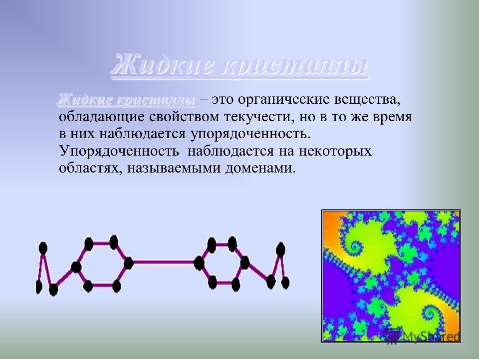 Жидкие кристаллы Жидкие кристаллы Жидкие кристаллы Жидкие кристаллы Жидкие кристаллы – это органические вещества, обладающие свойством текучести, но в то же время в них наблюдается упорядоченность. Упорядоченность наблюдается на некоторых областях, н