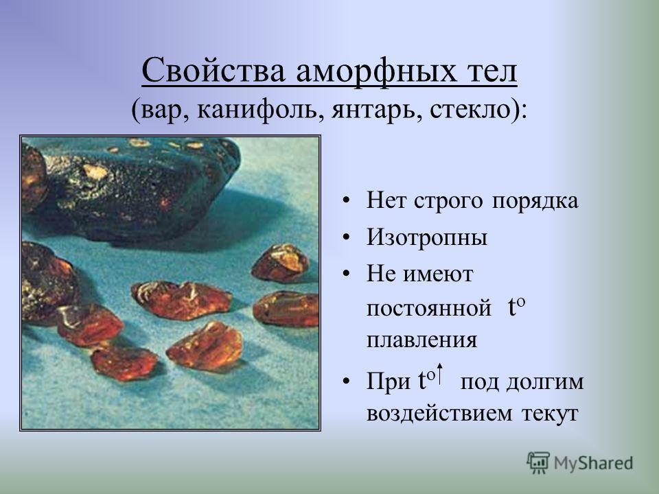 Свойства аморфных тел (вар, канифоль, янтарь, стекло): Нет строго порядка Изотропны Не имеют постоянной t o плавления При t o под долгим воздействием текут