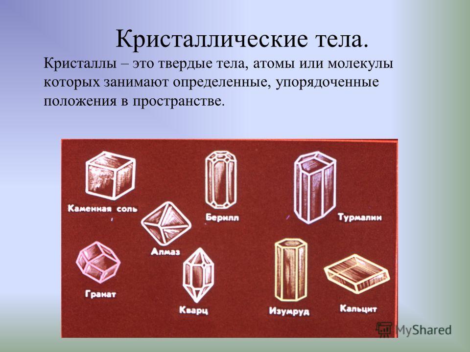 Кристаллические тела. Кристаллы – это твердые тела, атомы или молекулы которых занимают определенные, упорядоченные положения в пространстве.