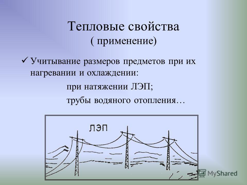 Тепловые свойства ( применение) Учитывание размеров предметов при их нагревании и охлаждении: при натяжении ЛЭП; трубы водяного отопления…