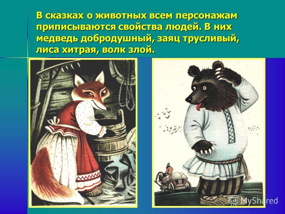 В сказках о животных всем персонажам приписываются свойства людей. В них медведь добродушный, заяц трусливый, лиса хитрая, волк злой.